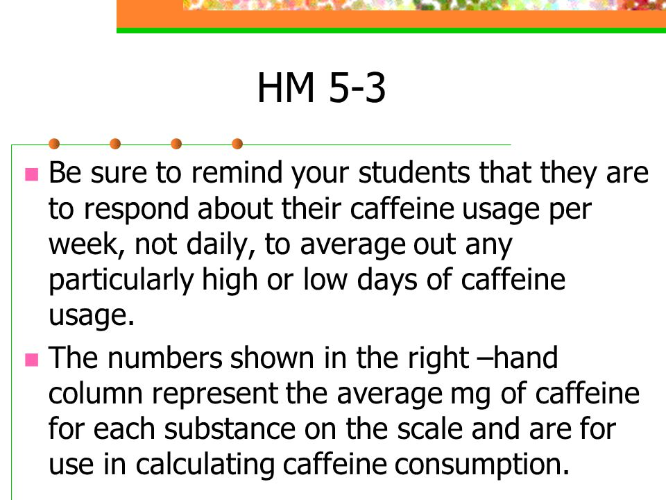 HM 5-3 If you fear that students might react to seeing the amount of caffeine in substances that they ingest, you could cover or remove the column before you make copies for classroom use.