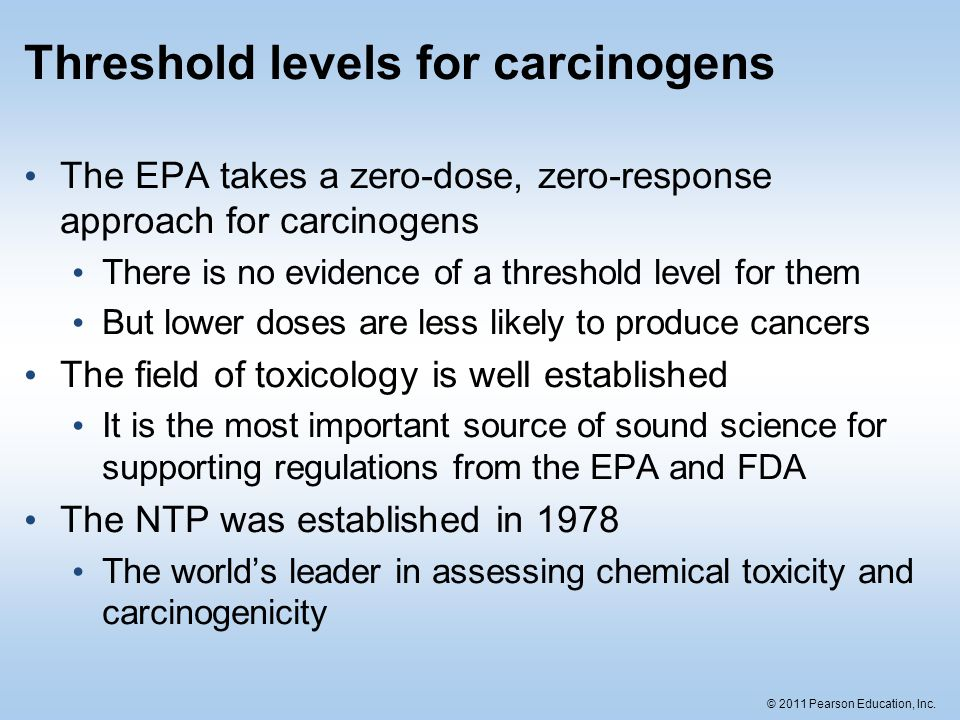 © 2011 Pearson Education, Inc. Threshold levels for carcinogens The EPA takes a zero-dose, zero-response approach for carcinogens There is no evidence