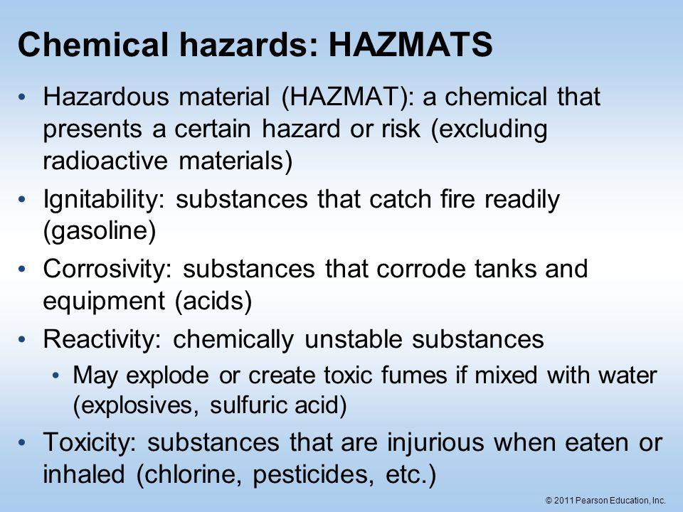 © 2011 Pearson Education, Inc. Chemical hazards: HAZMATS Hazardous material (HAZMAT): a chemical that presents a certain hazard or risk (excluding rad