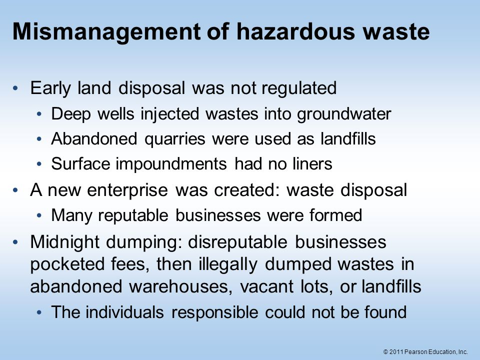 © 2011 Pearson Education, Inc. Mismanagement of hazardous waste Early land disposal was not regulated Deep wells injected wastes into groundwater Aban