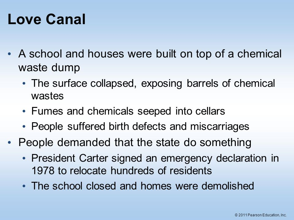 © 2011 Pearson Education, Inc. Love Canal A school and houses were built on top of a chemical waste dump The surface collapsed, exposing barrels of ch