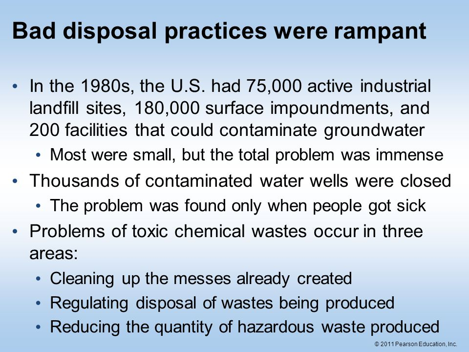 © 2011 Pearson Education, Inc. Bad disposal practices were rampant In the 1980s, the U.S. had 75,000 active industrial landfill sites, 180,000 surface