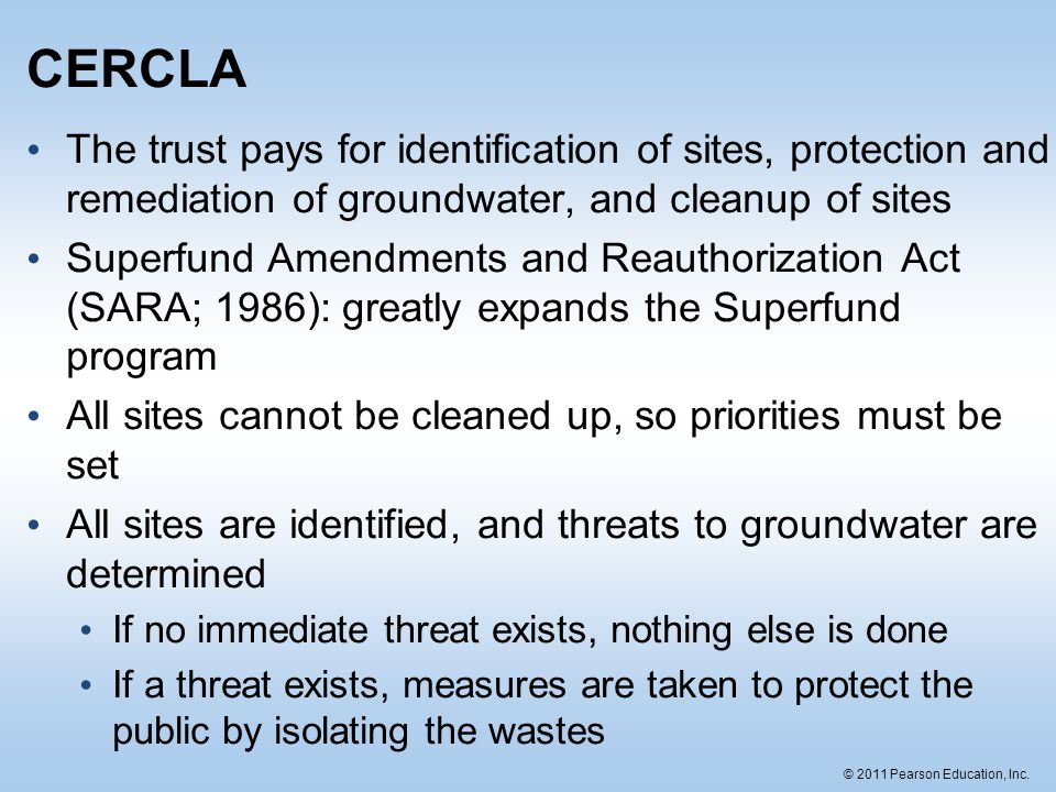 © 2011 Pearson Education, Inc. CERCLA The trust pays for identification of sites, protection and remediation of groundwater, and cleanup of sites Supe