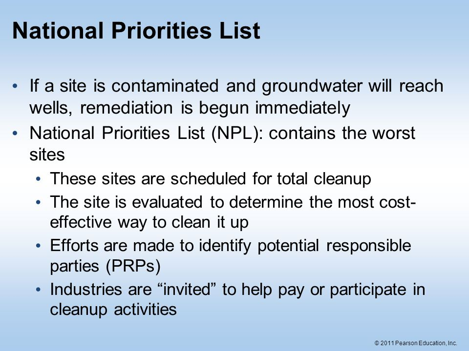© 2011 Pearson Education, Inc. National Priorities List If a site is contaminated and groundwater will reach wells, remediation is begun immediately N