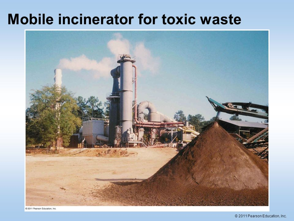 © 2011 Pearson Education, Inc. Mobile incinerator for toxic waste