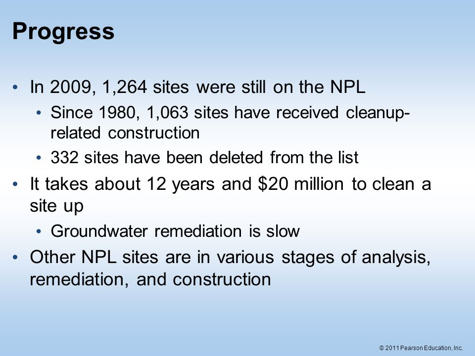 © 2011 Pearson Education, Inc. Progress In 2009, 1,264 sites were still on the NPL Since 1980, 1,063 sites have received cleanup- related construction