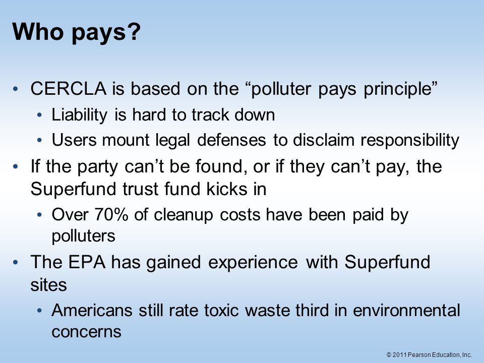 """© 2011 Pearson Education, Inc. Who pays? CERCLA is based on the """"polluter pays principle"""" Liability is hard to track down Users mount legal defenses t"""