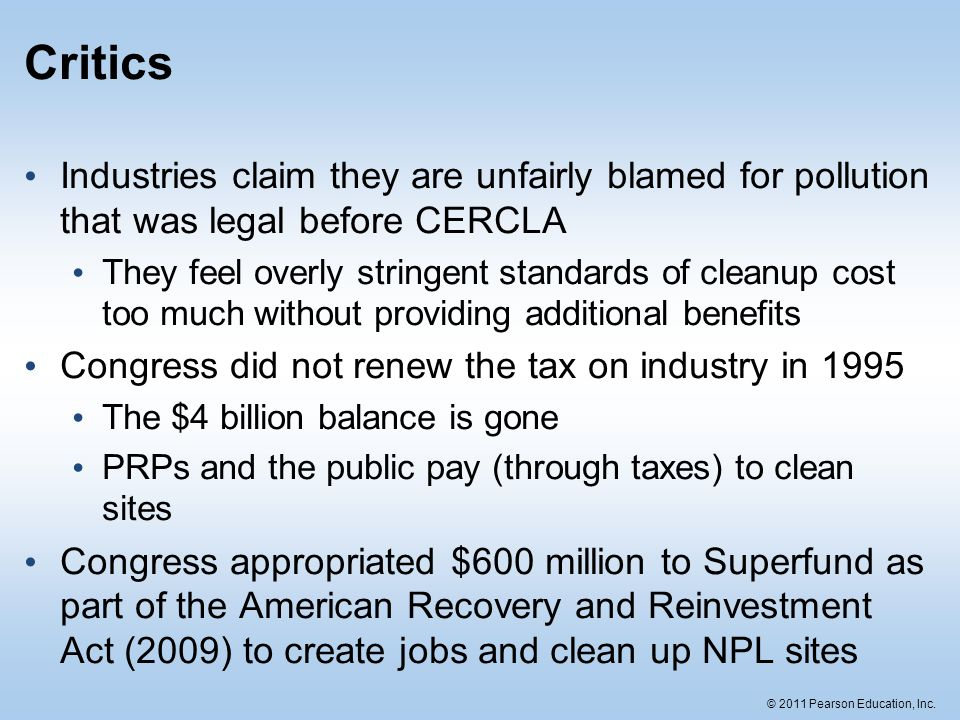 © 2011 Pearson Education, Inc. Critics Industries claim they are unfairly blamed for pollution that was legal before CERCLA They feel overly stringent