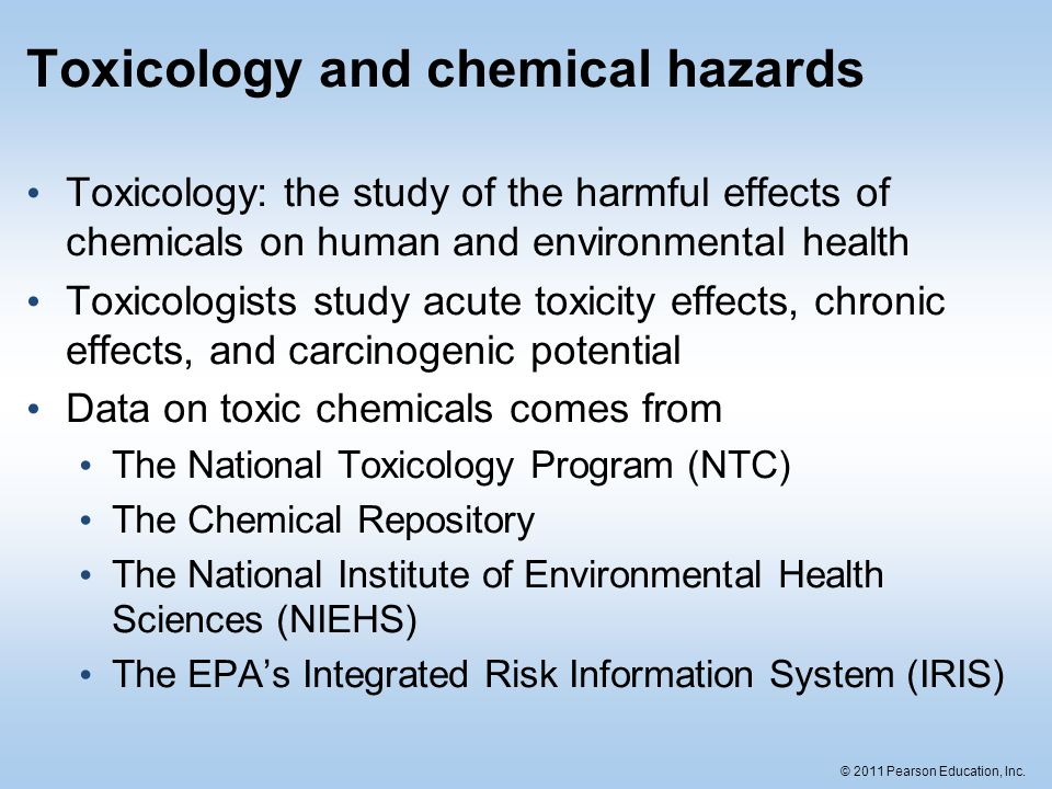 © 2011 Pearson Education, Inc. Toxicology and chemical hazards Toxicology: the study of the harmful effects of chemicals on human and environmental he
