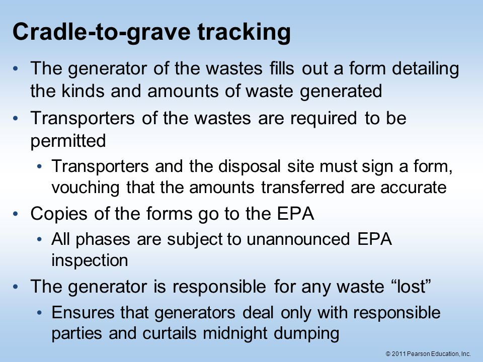 © 2011 Pearson Education, Inc. Cradle-to-grave tracking The generator of the wastes fills out a form detailing the kinds and amounts of waste generate