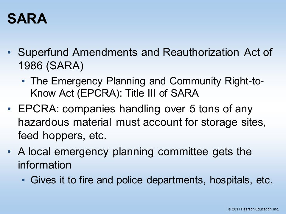 © 2011 Pearson Education, Inc. SARA Superfund Amendments and Reauthorization Act of 1986 (SARA) The Emergency Planning and Community Right-to- Know Ac
