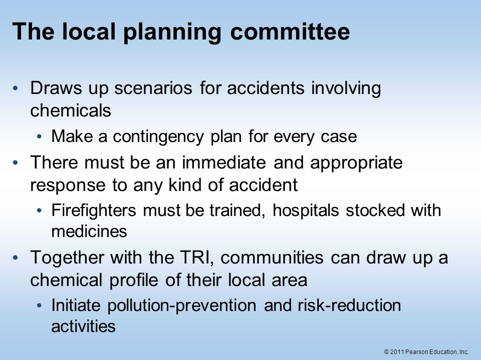 © 2011 Pearson Education, Inc. The local planning committee Draws up scenarios for accidents involving chemicals Make a contingency plan for every cas
