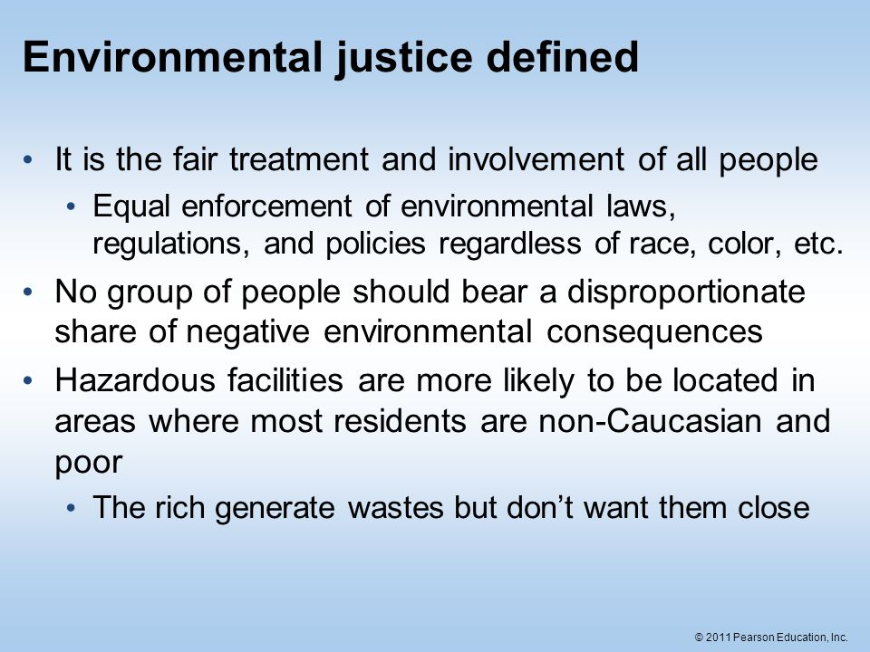© 2011 Pearson Education, Inc. Environmental justice defined It is the fair treatment and involvement of all people Equal enforcement of environmental