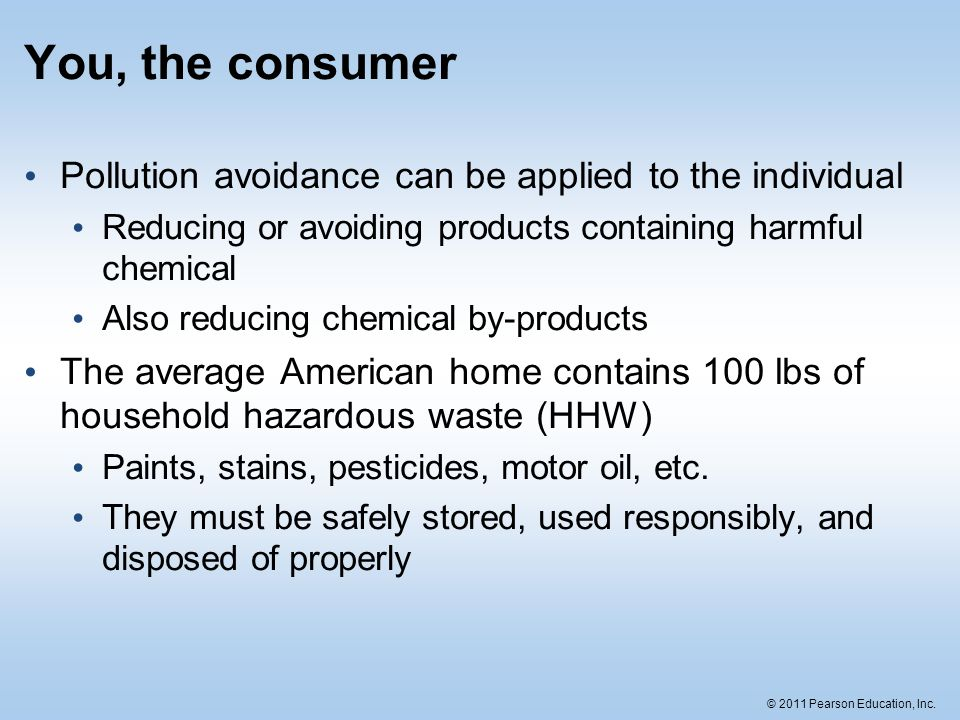 © 2011 Pearson Education, Inc. You, the consumer Pollution avoidance can be applied to the individual Reducing or avoiding products containing harmful