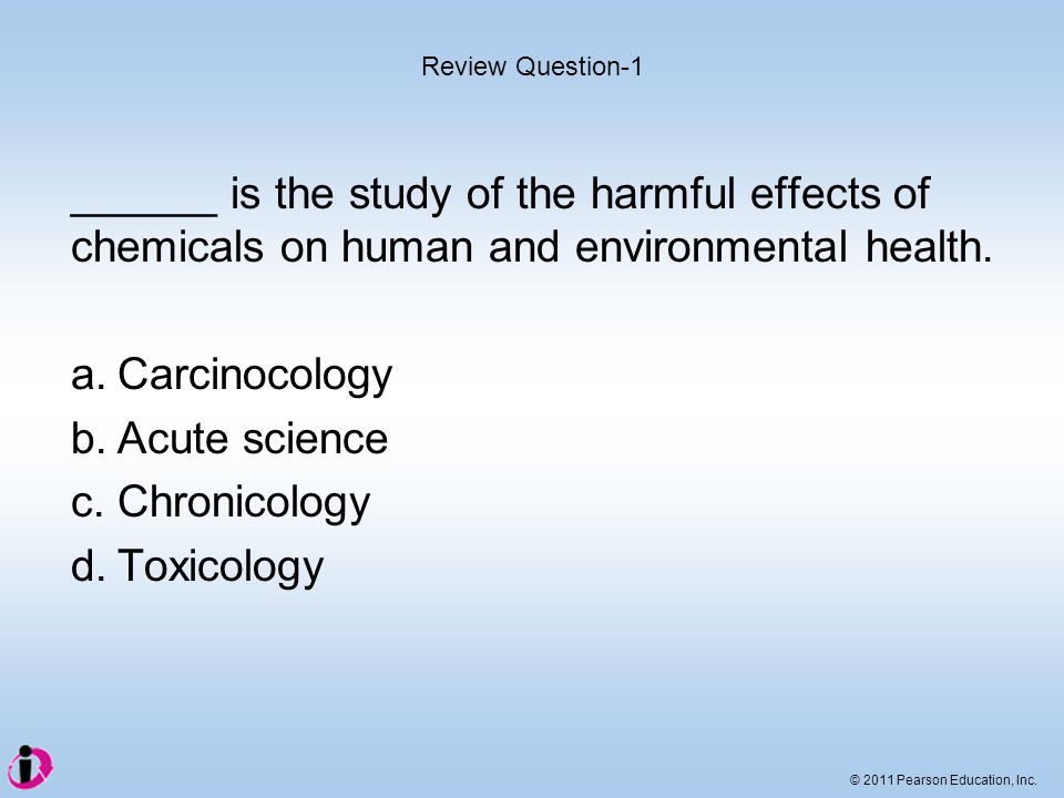 © 2011 Pearson Education, Inc. ______ is the study of the harmful effects of chemicals on human and environmental health. a.Carcinocology b.Acute scie