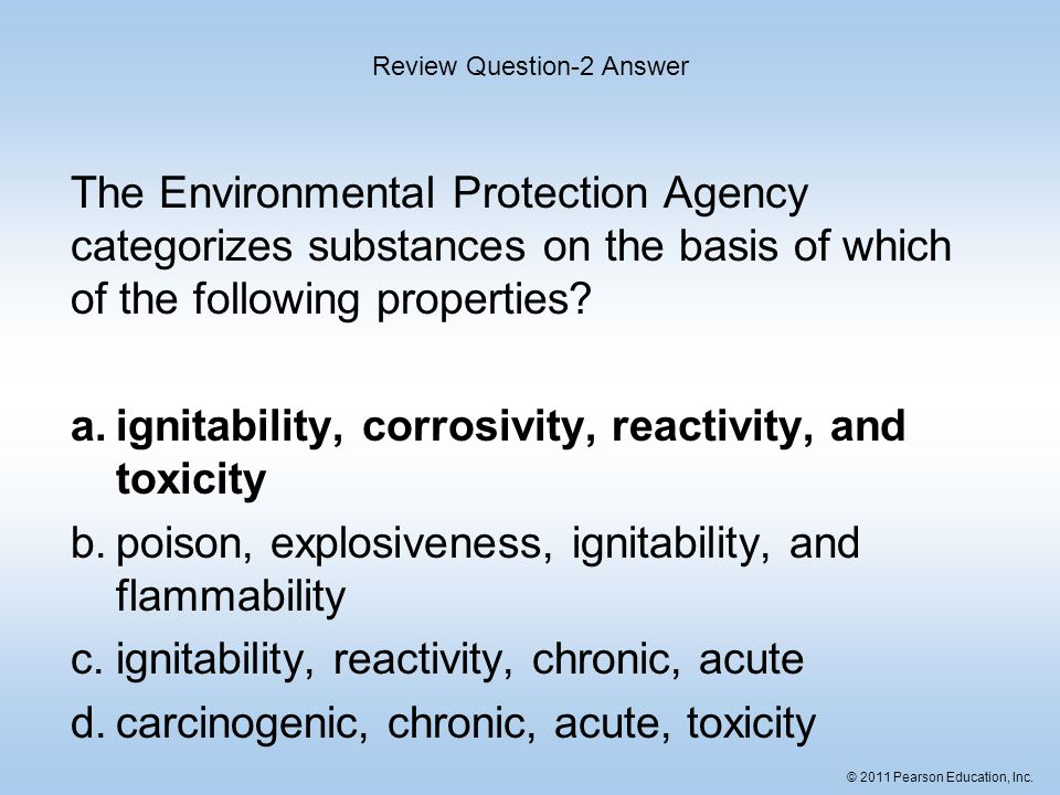 © 2011 Pearson Education, Inc. The Environmental Protection Agency categorizes substances on the basis of which of the following properties? a.ignitab