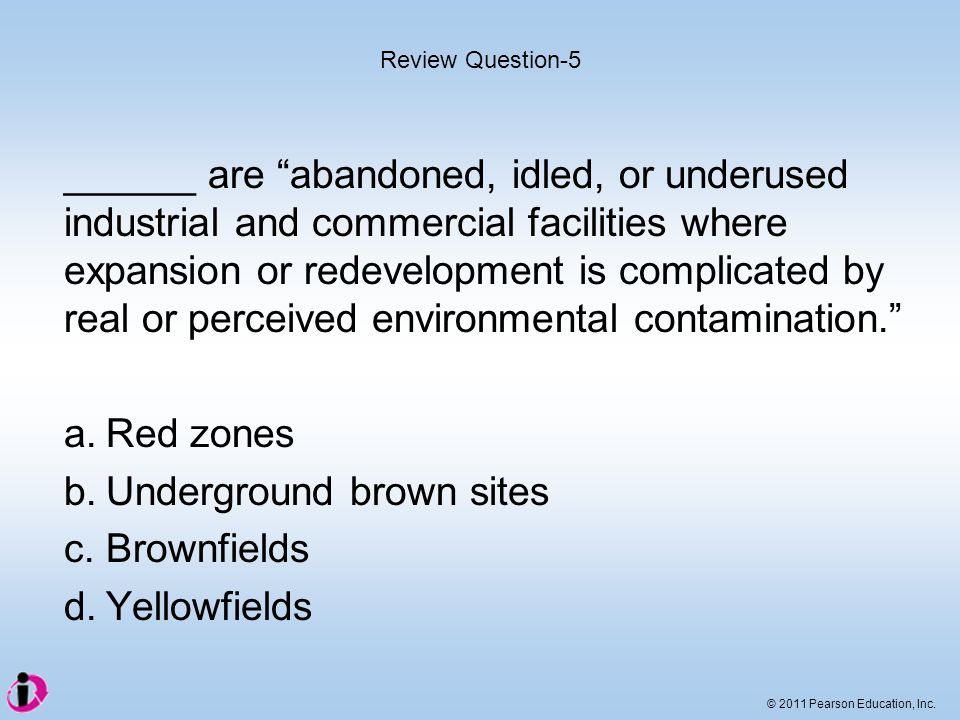 """© 2011 Pearson Education, Inc. ______ are """"abandoned, idled, or underused industrial and commercial facilities where expansion or redevelopment is com"""