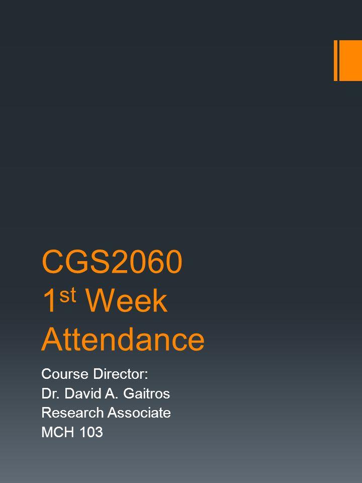 CGS2060 1 st Week Attendance Course Director: Dr. David A. Gaitros Research Associate MCH 103