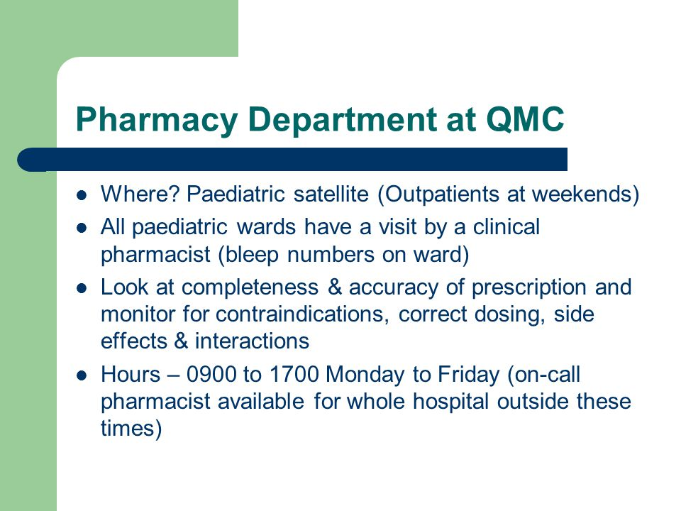 Pharmacy Department at QMC Where? Paediatric satellite (Outpatients at weekends) All paediatric wards have a visit by a clinical pharmacist (bleep num
