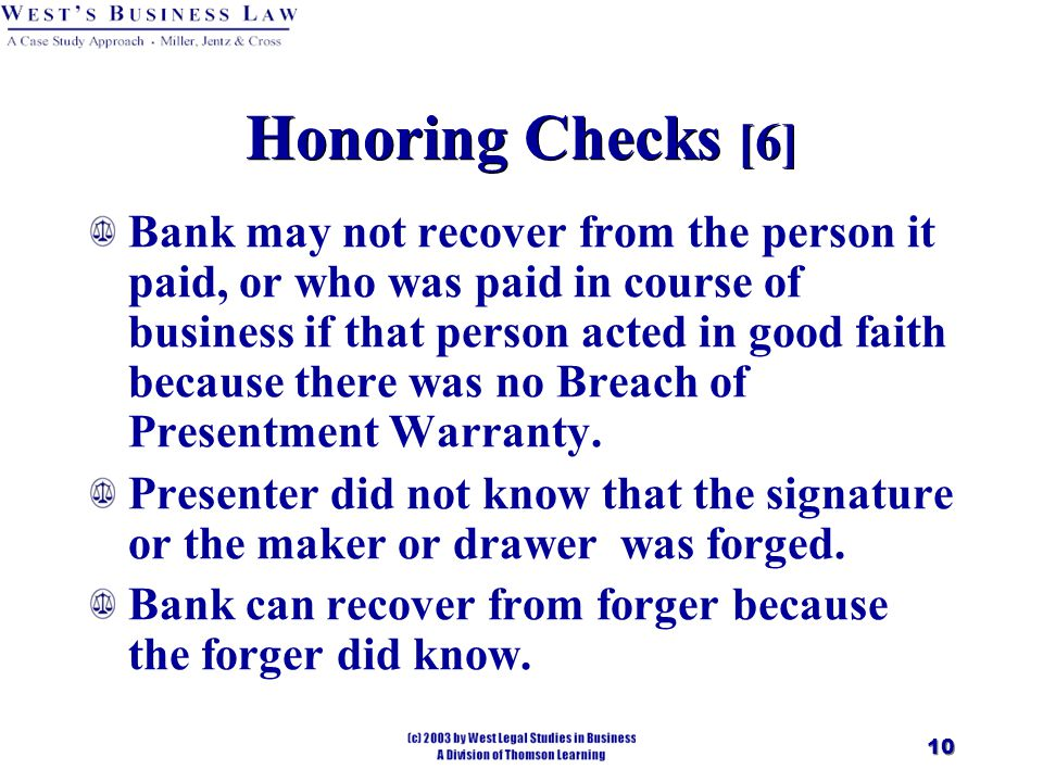 10 Honoring Checks [6] Bank may not recover from the person it paid, or who was paid in course of business if that person acted in good faith because there was no Breach of Presentment Warranty.