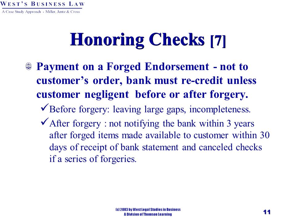11 Honoring Checks [7] Payment on a Forged Endorsement - not to customer's order, bank must re-credit unless customer negligent before or after forgery.