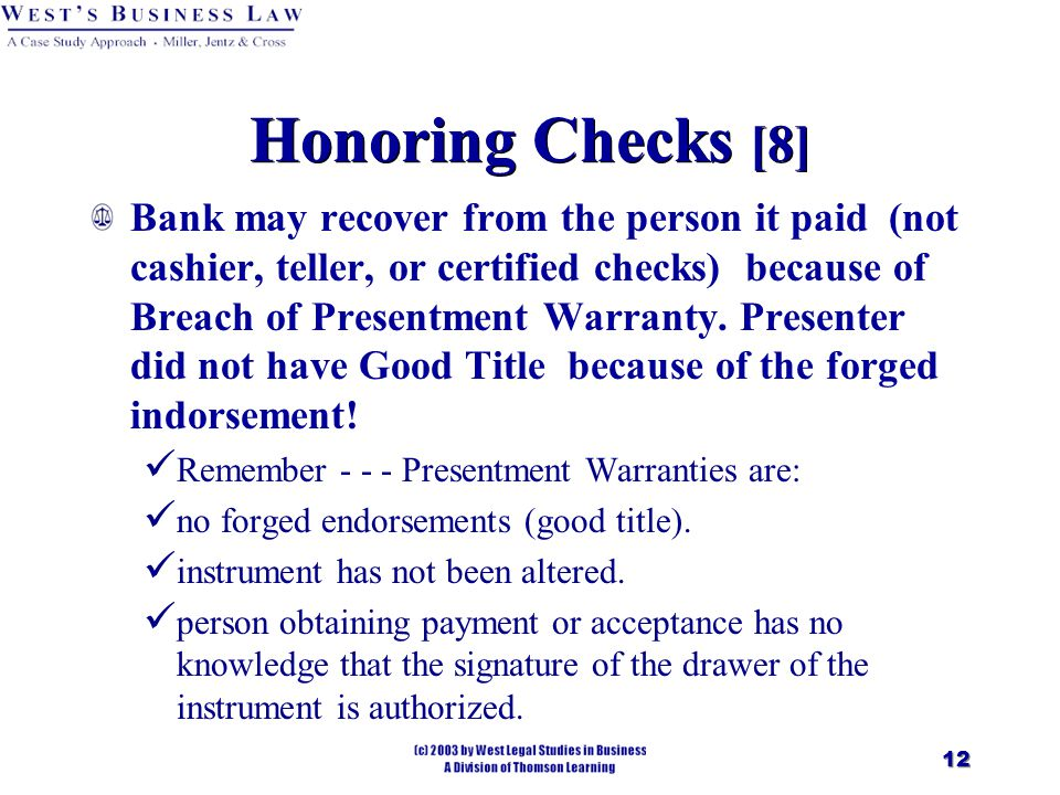 12 Honoring Checks [8] Bank may recover from the person it paid (not cashier, teller, or certified checks) because of Breach of Presentment Warranty.
