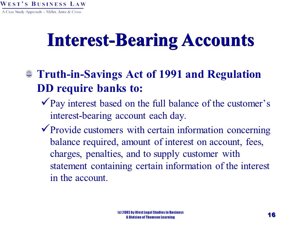 16 Interest-Bearing Accounts Truth-in-Savings Act of 1991 and Regulation DD require banks to: Pay interest based on the full balance of the customer's interest-bearing account each day.