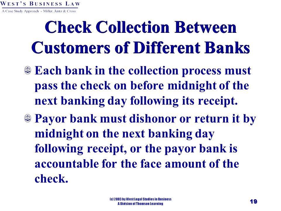 19 Check Collection Between Customers of Different Banks Each bank in the collection process must pass the check on before midnight of the next banking day following its receipt.