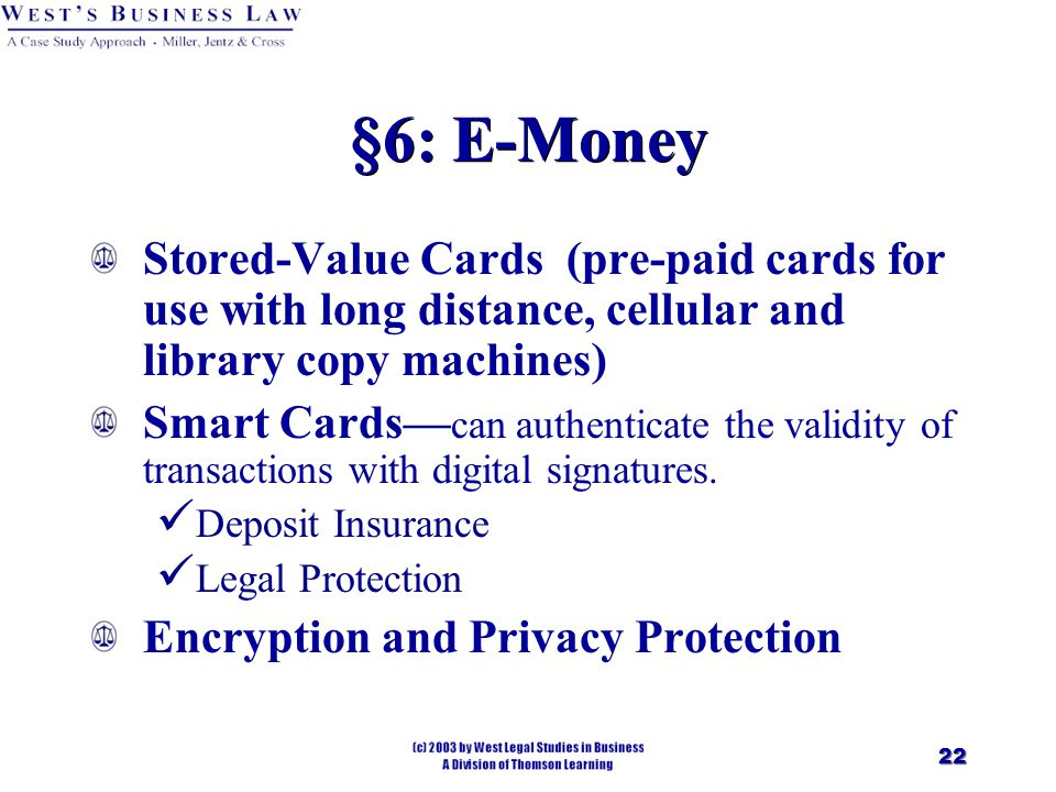 22 §6: E-Money Stored-Value Cards (pre-paid cards for use with long distance, cellular and library copy machines) Smart Cards— can authenticate the validity of transactions with digital signatures.