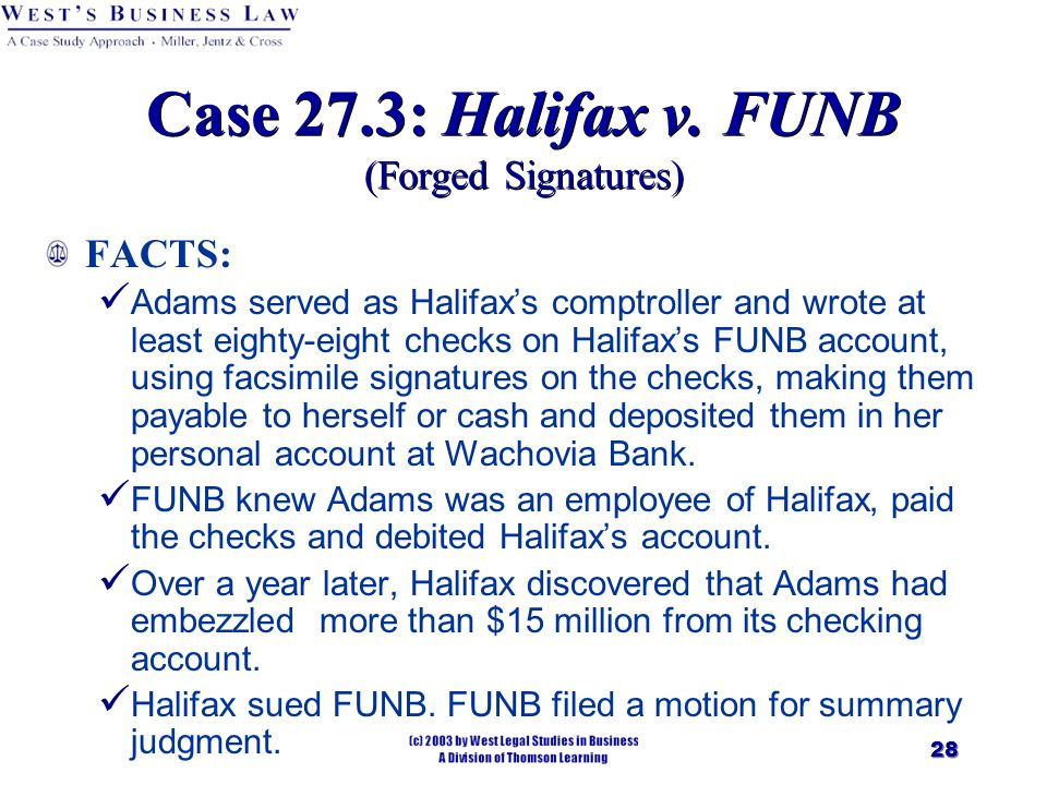 28 Case 27.3: Halifax v. FUNB (Forged Signatures) FACTS: Adams served as Halifax's comptroller and wrote at least eighty-eight checks on Halifax's FUN