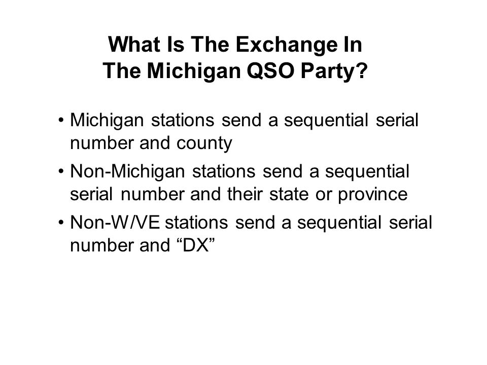 What Is The Exchange In The Michigan QSO Party? Michigan stations send a sequential serial number and county Non-Michigan stations send a sequential s