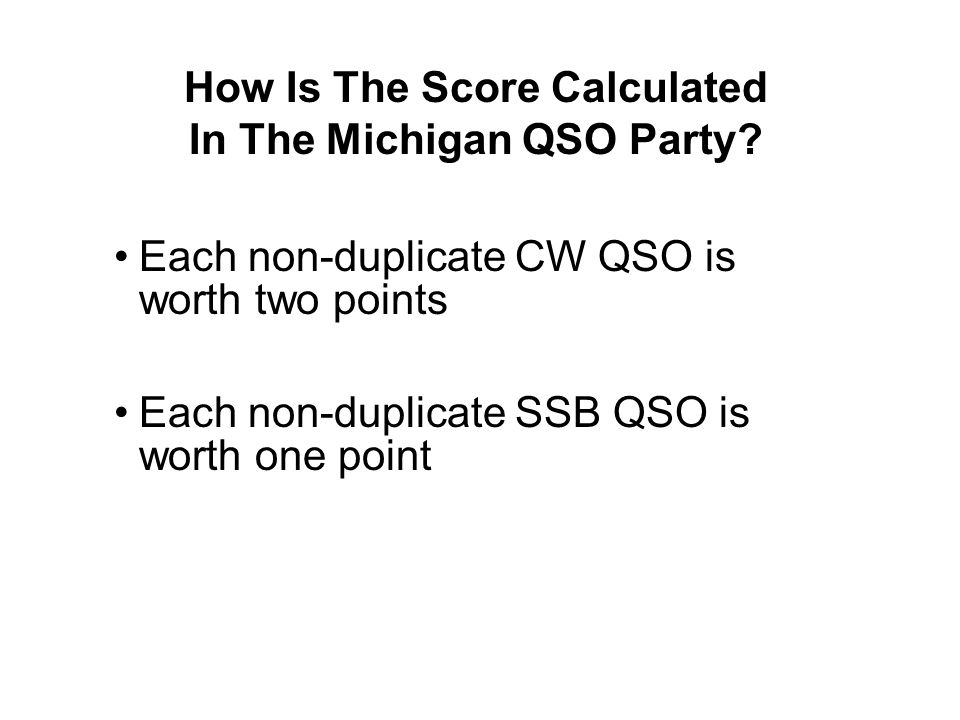 How Is The Score Calculated In The Michigan QSO Party? Each non-duplicate CW QSO is worth two points Each non-duplicate SSB QSO is worth one point