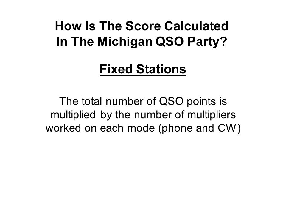 How Is The Score Calculated In The Michigan QSO Party? Fixed Stations The total number of QSO points is multiplied by the number of multipliers worked