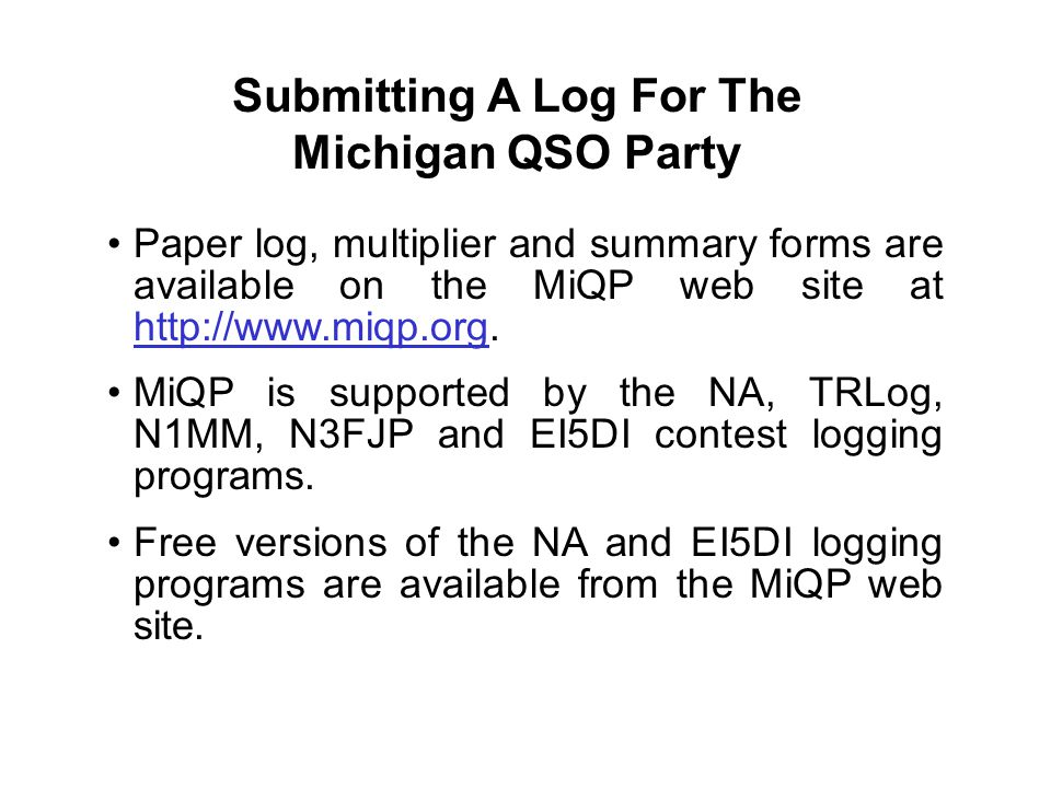 Submitting A Log For The Michigan QSO Party Paper log, multiplier and summary forms are available on the MiQP web site at http://www.miqp.org. MiQP is
