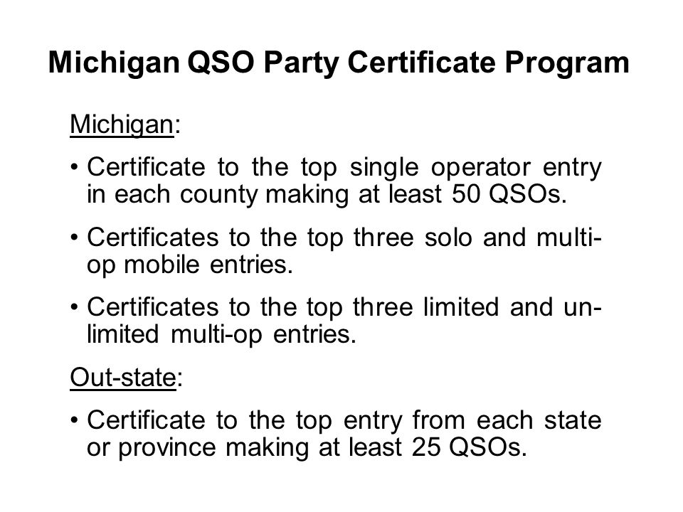 Michigan QSO Party Certificate Program Michigan: Certificate to the top single operator entry in each county making at least 50 QSOs. Certificates to