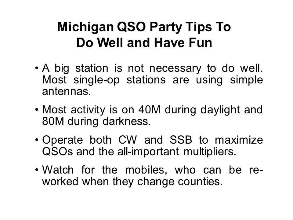Michigan QSO Party Tips To Do Well and Have Fun A big station is not necessary to do well. Most single-op stations are using simple antennas. Most act