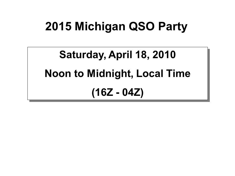 2015 Michigan QSO Party Saturday, April 18, 2010 Noon to Midnight, Local Time (16Z - 04Z) Saturday, April 18, 2010 Noon to Midnight, Local Time (16Z -