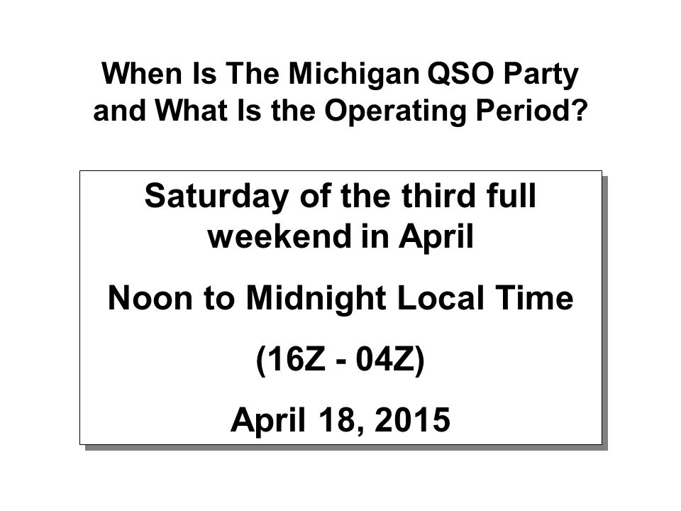 When Is The Michigan QSO Party and What Is the Operating Period? Saturday of the third full weekend in April Noon to Midnight Local Time (16Z - 04Z) A
