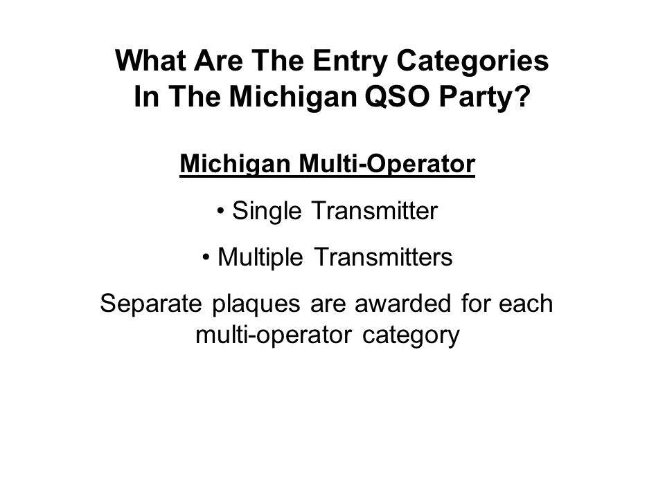 What Are The Entry Categories In The Michigan QSO Party? Michigan Multi-Operator Single Transmitter Multiple Transmitters Separate plaques are awarded