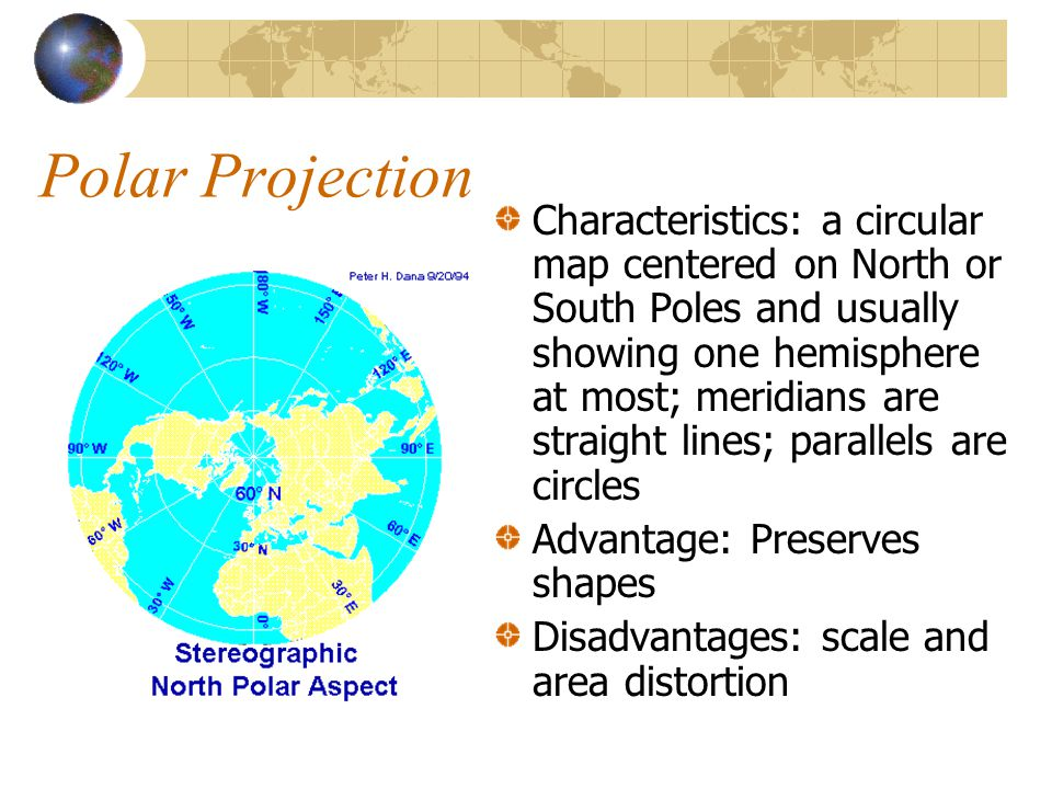 Polar Projection Characteristics: a circular map centered on North or South Poles and usually showing one hemisphere at most; meridians are straight lines; parallels are circles Advantage: Preserves shapes Disadvantages: scale and area distortion