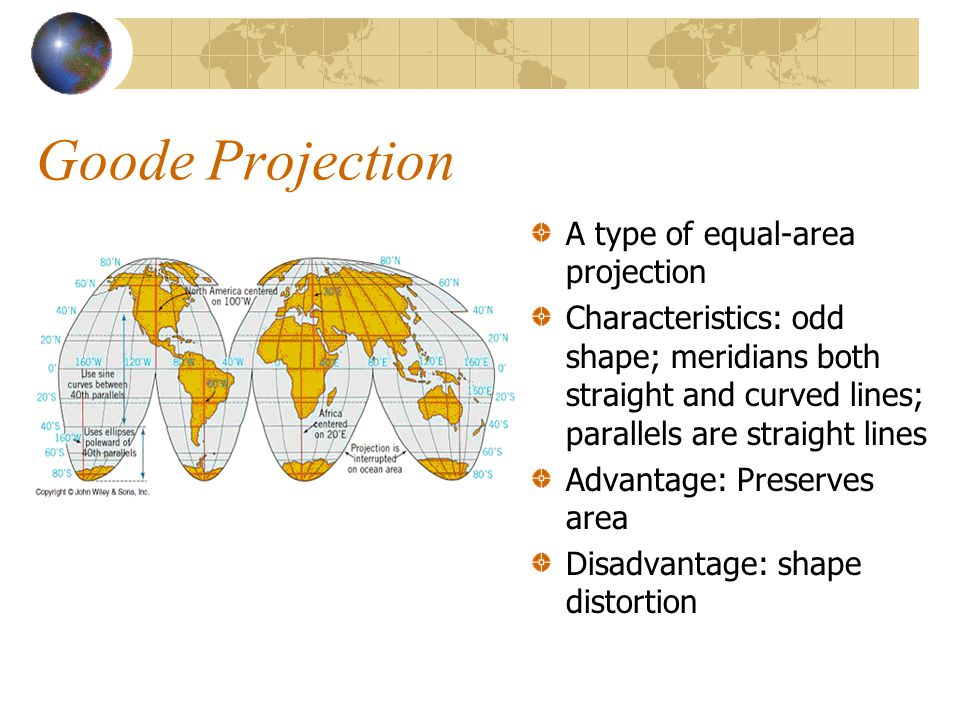 Goode Projection A type of equal-area projection Characteristics: odd shape; meridians both straight and curved lines; parallels are straight lines Advantage: Preserves area Disadvantage: shape distortion