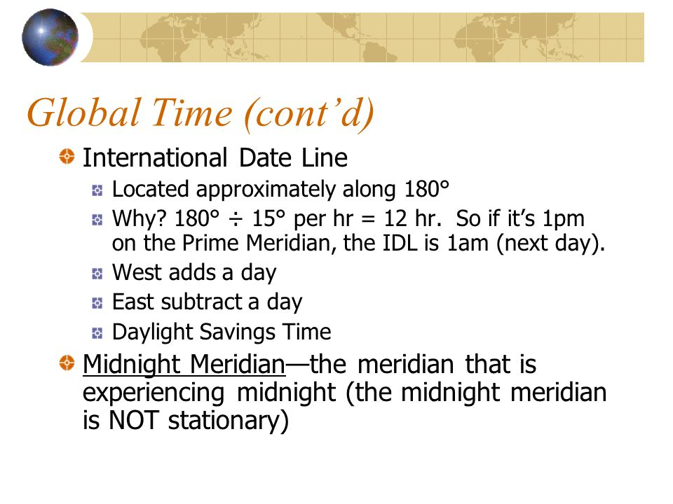 Global Time (cont'd) International Date Line Located approximately along 180° Why.
