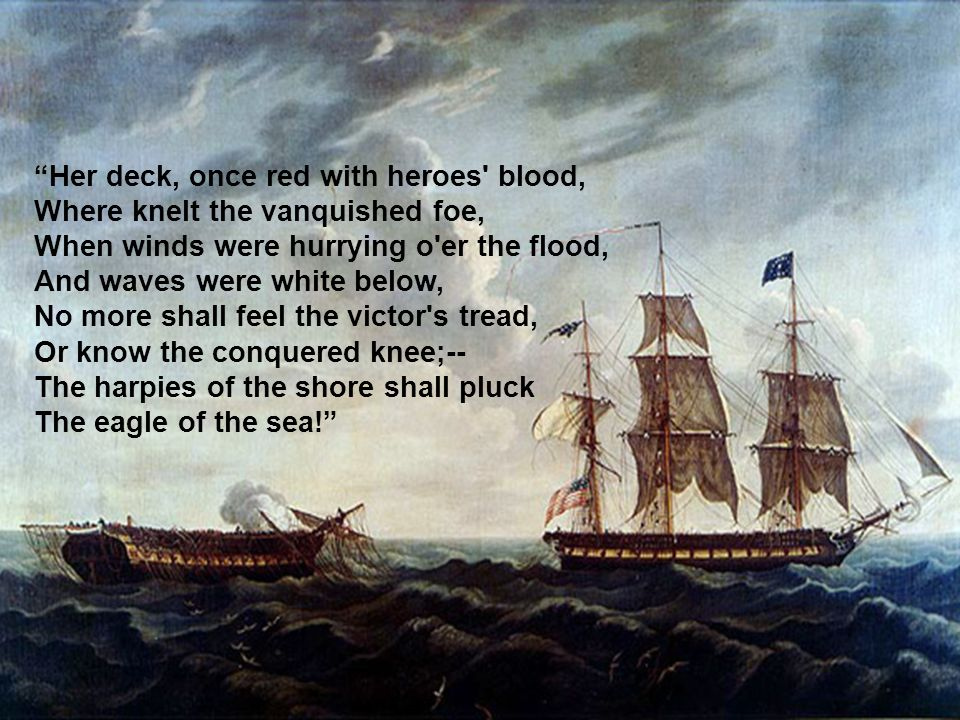 """""""Her deck, once red with heroes' blood, Where knelt the vanquished foe, When winds were hurrying o'er the flood, And waves were white below, No more s"""