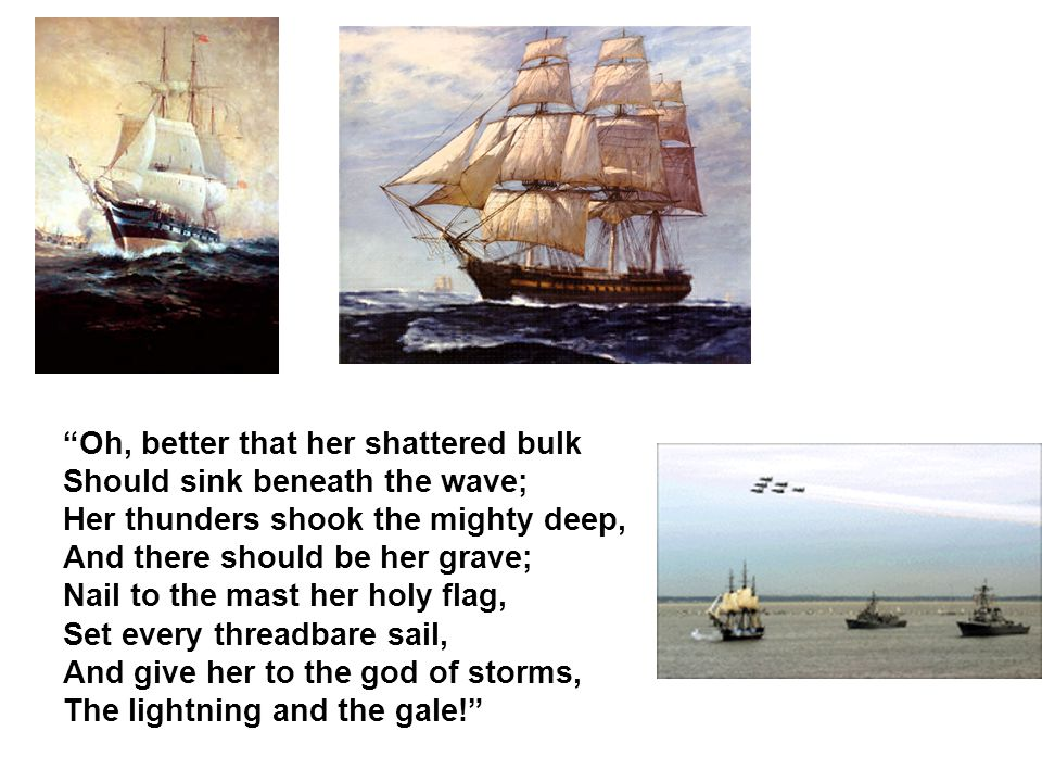 """""""Oh, better that her shattered bulk Should sink beneath the wave; Her thunders shook the mighty deep, And there should be her grave; Nail to the mast"""