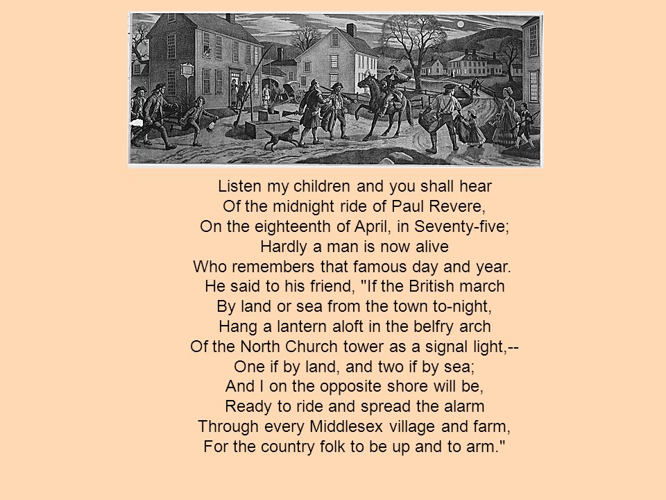 Listen my children and you shall hear Of the midnight ride of Paul Revere, On the eighteenth of April, in Seventy-five; Hardly a man is now alive Who
