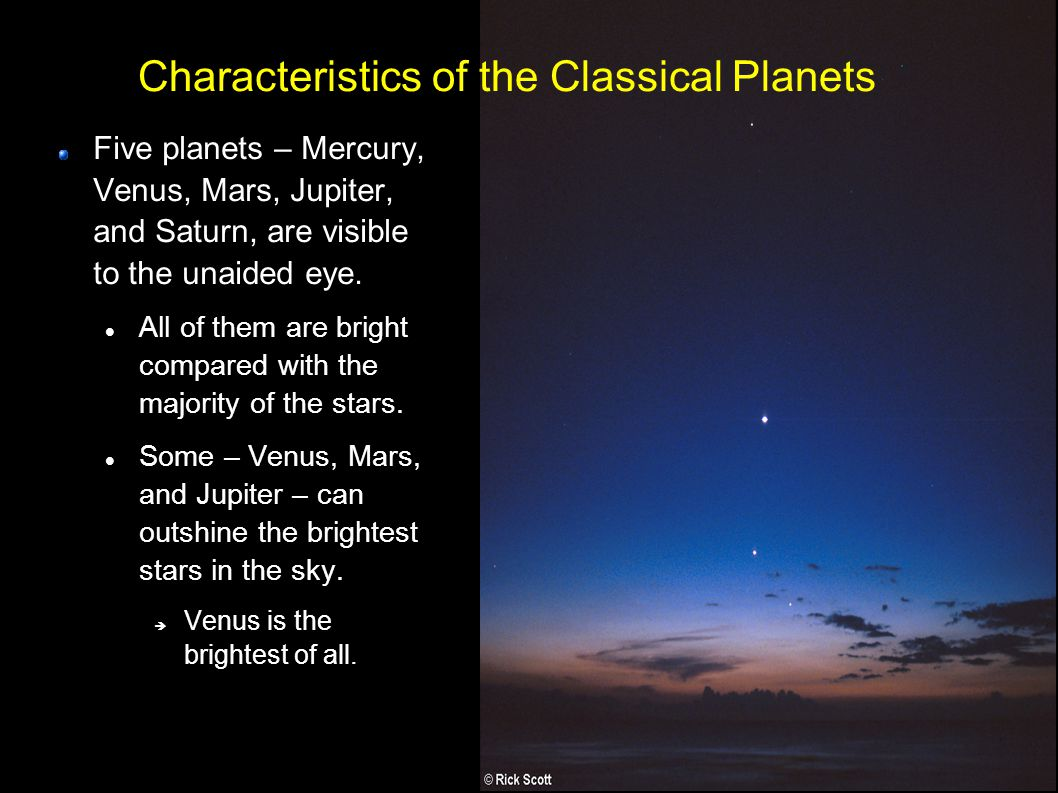 4 Characteristics of the Classical Planets Five planets – Mercury, Venus, Mars, Jupiter, and Saturn, are visible to the unaided eye.