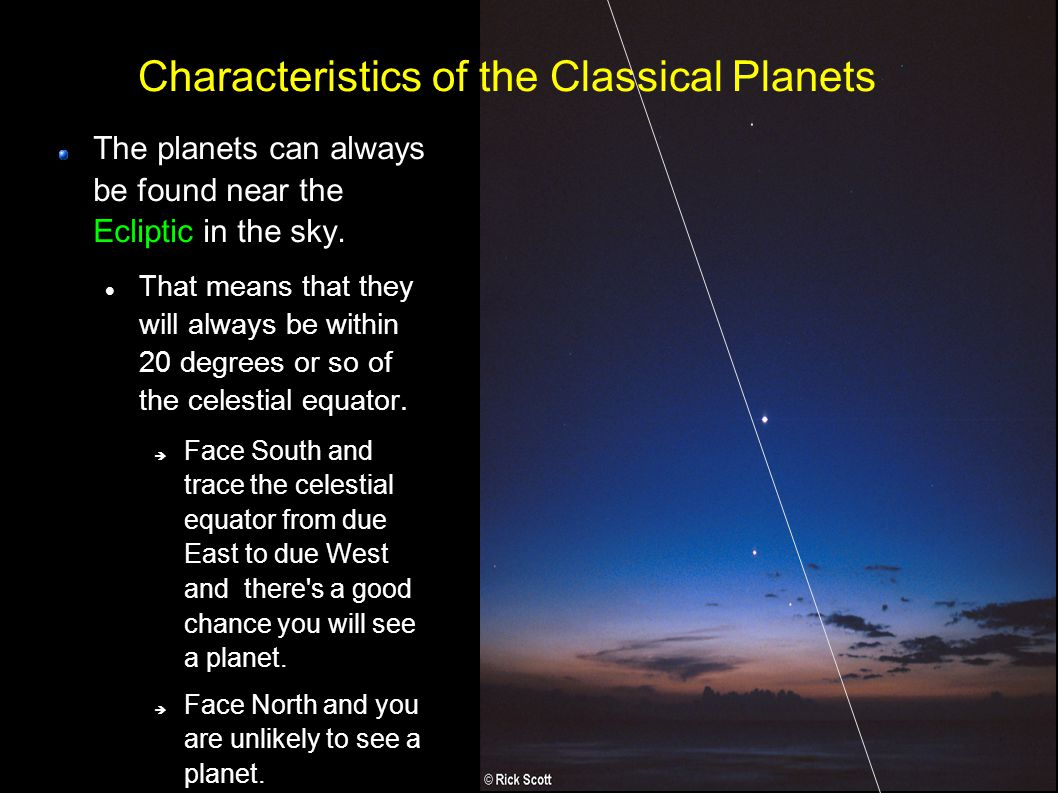 5 Characteristics of the Classical Planets The planets can always be found near the Ecliptic in the sky. That means that they will always be within 20