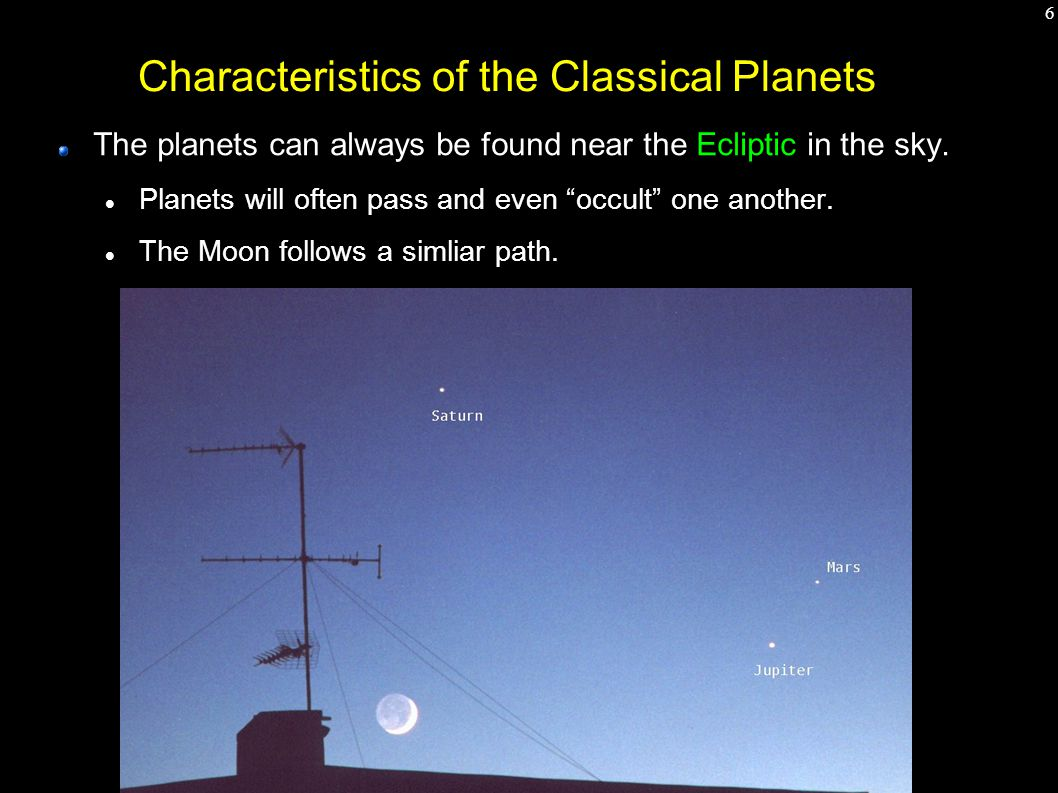 7 Characteristics of the Classical Planets The planets can always be found near the Ecliptic in the sky.