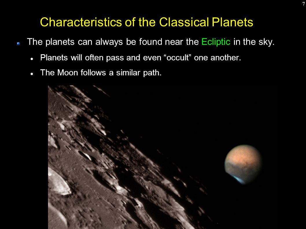 "7 Characteristics of the Classical Planets The planets can always be found near the Ecliptic in the sky. Planets will often pass and even ""occult"" one"