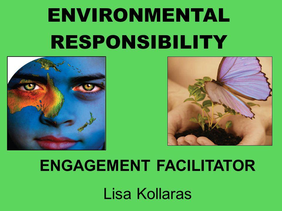 ENVIRONMENTAL RESPONSIBILITY ENGAGEMENT FACILITATOR Lisa Kollaras